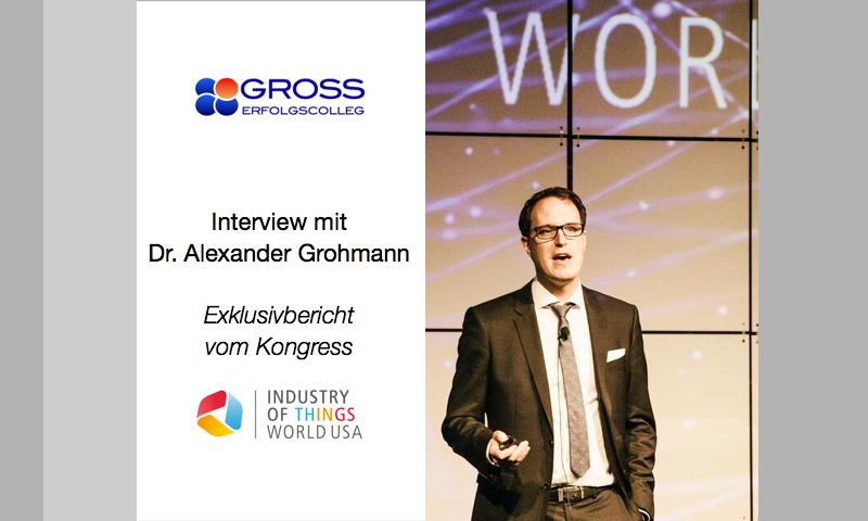 "Digitalisierung und IoT: Interview des Gross ErfolgsColleg mit Dr. Alexander Grohmann - Exklusiv-Bericht vom Kongress ""Industry of Things World USA"" in San Diego 